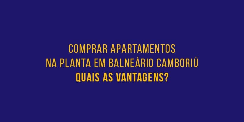 APARTAMENTOS NA PLANTA EM BALNEÁRIO CAMBORIÚ – QUAIS AS VANTAGENS?